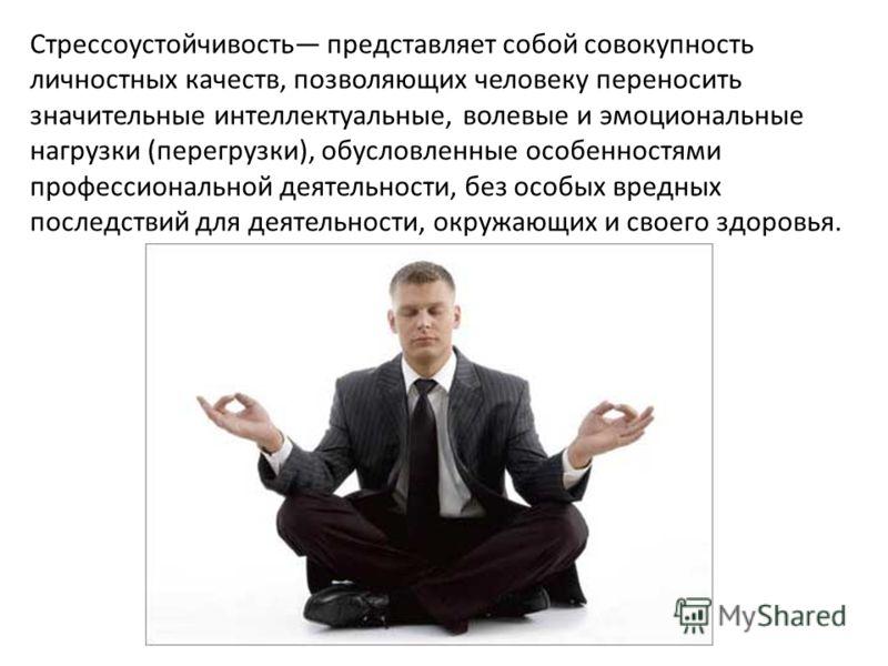 Cтрессоустойчивость представляет собой совокупность личностных качеств, позволяющих человеку переносить значительные интеллектуальные, волевые и эмоциональные нагрузки (перегрузки), обусловленные особенностями профессиональной деятельности, без особы