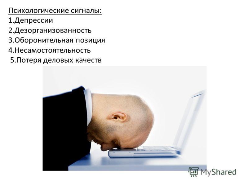 Психологические сигналы: 1.Депрессии 2.Дезорганизованность 3.Оборонительная позиция 4.Несамостоятельность 5.Потеря деловых качеств