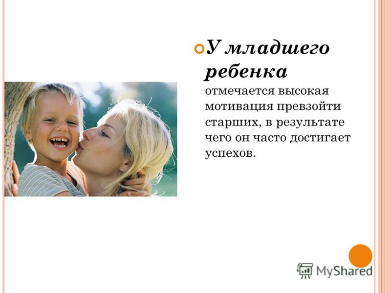 У младшего ребенка отмечается высокая мотивация превзойти старших, в результате чего он часто достигает успехов.