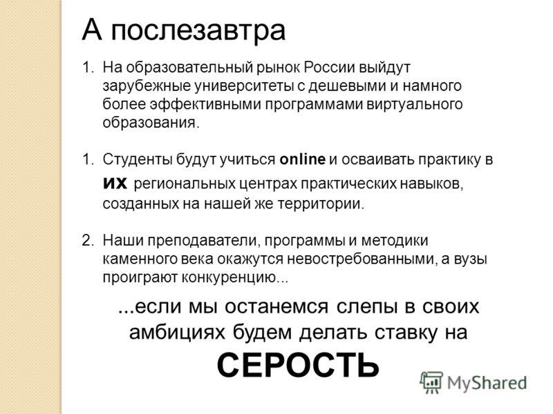А послезавтра 1.На образовательный рынок России выйдут зарубежные университеты с дешевыми и намного более эффективными программами виртуального образования. 1.Студенты будут учиться online и осваивать практику в их региональных центрах практических н