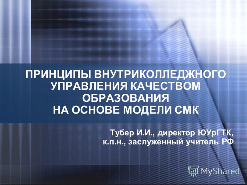 ПРИНЦИПЫ ВНУТРИКОЛЛЕДЖНОГО УПРАВЛЕНИЯ КАЧЕСТВОМ ОБРАЗОВАНИЯ НА ОСНОВЕ МОДЕЛИ СМК Тубер И.И., директор ЮУрГТК, к.п.н., заслуженный учитель РФ