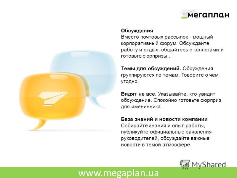 www.megaplan.ua Обсуждения Вместо почтовых рассылок - мощный корпоративный форум. Обсуждайте работу и отдых, общайтесь с коллегами и готовьте сюрпризы. Темы для обсуждений. Обсуждения группируются по темам. Говорите о чем угодно. Видят не все. Указыв