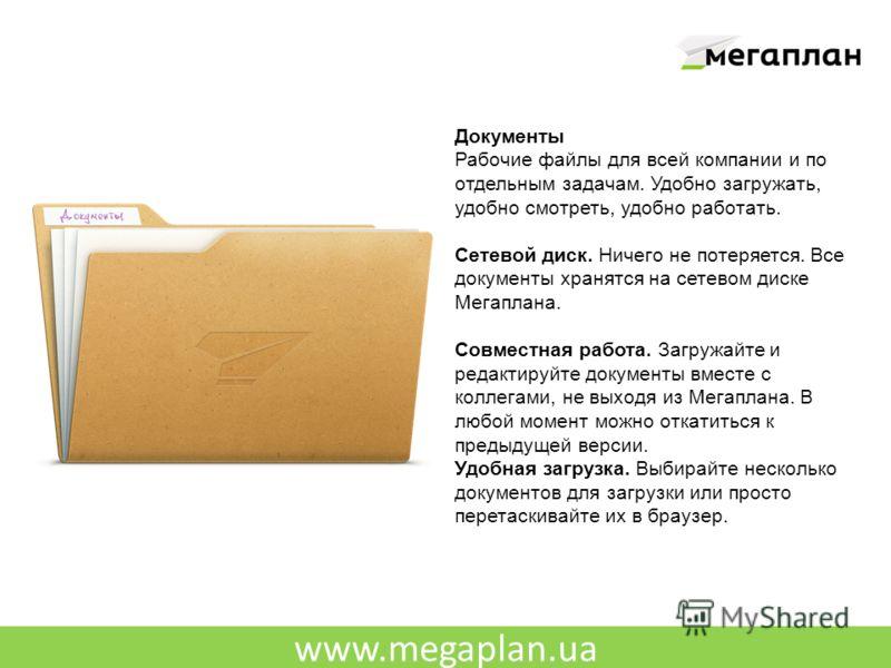 www.megaplan.ua Документы Рабочие файлы для всей компании и по отдельным задачам. Удобно загружать, удобно смотреть, удобно работать. Сетевой диск. Ничего не потеряется. Все документы хранятся на сетевом диске Мегаплана. Совместная работа. Загружайте
