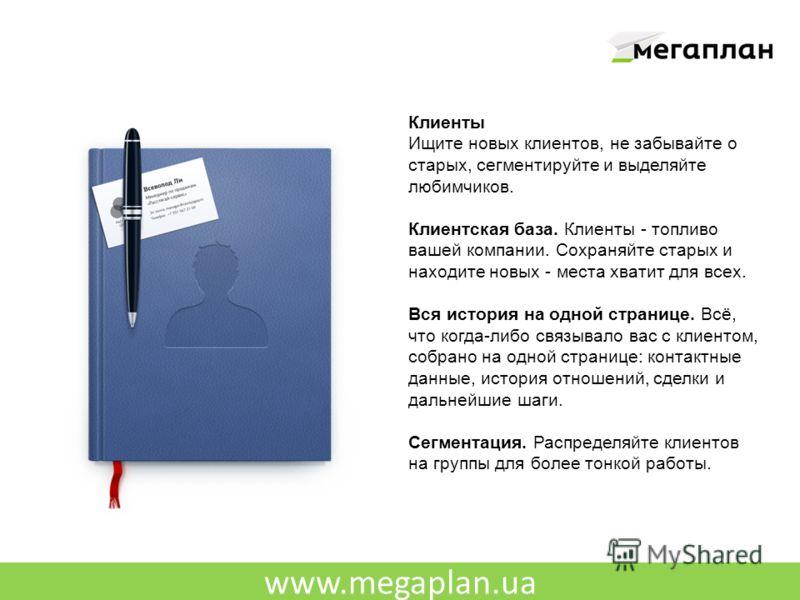 www.megaplan.ua Клиенты Ищите новых клиентов, не забывайте о старых, сегментируйте и выделяйте любимчиков. Клиентская база. Клиенты - топливо вашей компании. Сохраняйте старых и находите новых - места хватит для всех. Вся история на одной странице. В