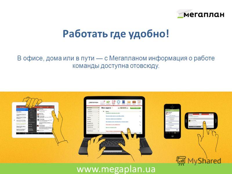 www.megaplan.ua Работать где удобно! В офисе, дома или в пути с Мегапланом информация о работе команды доступна отовсюду.