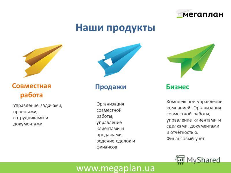 www.megaplan.ua Наши продукты Совместная работа ПродажиБизнес Управление задачами, проектами, сотрудниками и документами Организация совместной работы, управление клиентами и продажами, ведение сделок и финансов Комплексное управление компанией. Орга