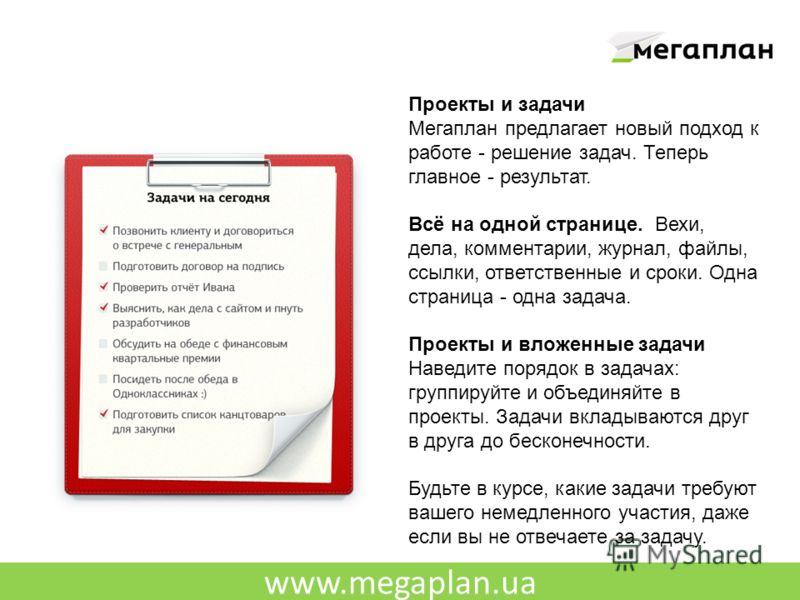 www.megaplan.ua Проекты и задачи Мегаплан предлагает новый подход к работе - решение задач. Теперь главное - результат. Всё на одной странице. Вехи, дела, комментарии, журнал, файлы, ссылки, ответственные и сроки. Одна страница - одна задача. Проекты