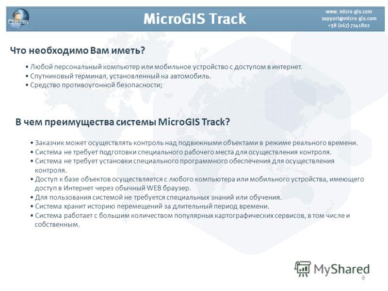 В чем преимущества системы MicroGIS Track? Заказчик может осуществлять контроль над подвижными объектами в режиме реального времени. Система не требует подготовки специального рабочего места для осуществления контроля. Система не требует установки сп