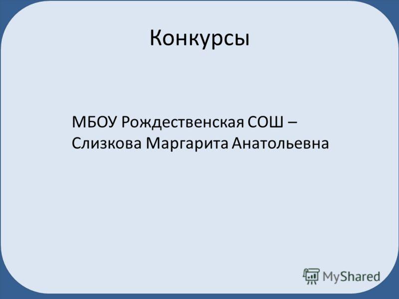 Конкурсы МБОУ Рождественская СОШ – Слизкова Маргарита Анатольевна
