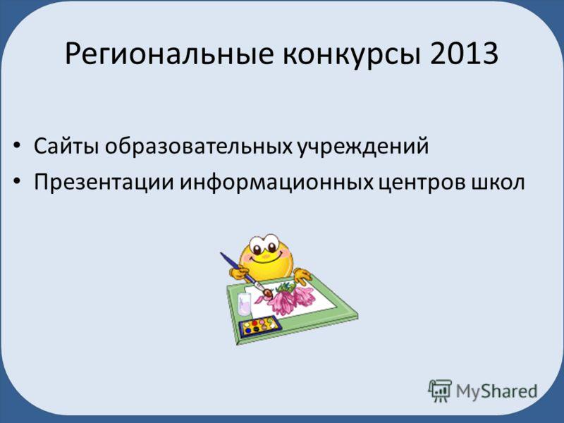 Региональные конкурсы 2013 Сайты образовательных учреждений Презентации информационных центров школ