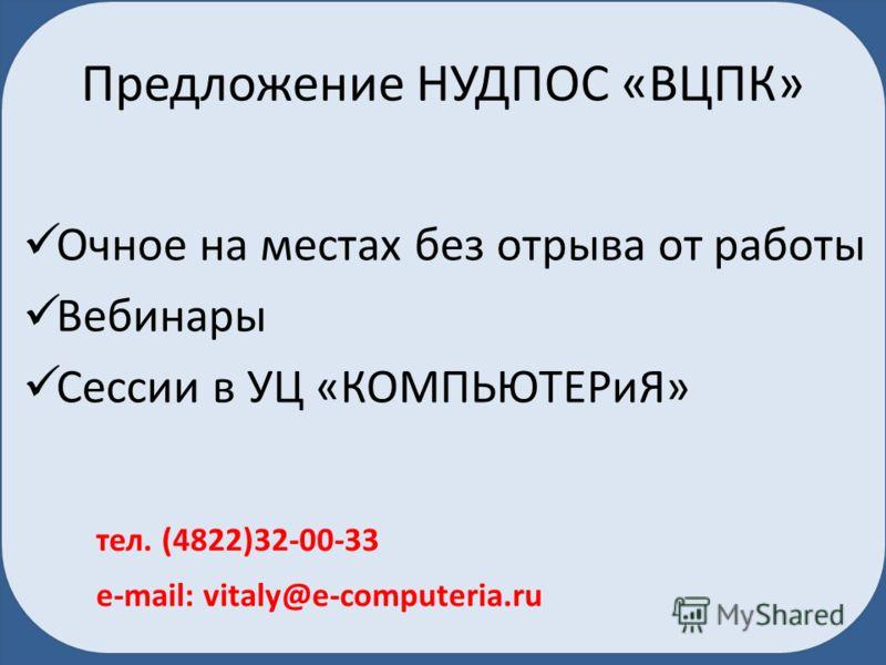 Предложение НУДПОС «ВЦПК» Очное на местах без отрыва от работы Вебинары Сессии в УЦ «КОМПЬЮТЕРиЯ» тел. (4822)32-00-33 e-mail: vitaly@e-computeria.ru