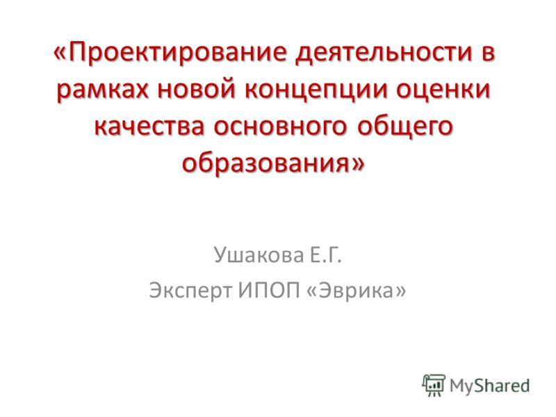 «Проектирование деятельности в рамках новой концепции оценки качества основного общего образования» Ушакова Е.Г. Эксперт ИПОП «Эврика»