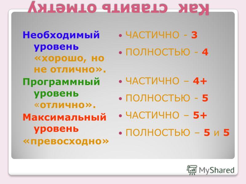 Как ставить отметку Необходимый уровень «хорошо, но не отлично». Программный уровень «отлично». Максимальный уровень «превосходно» ЧАСТИЧНО - 3 ПОЛНОСТЬЮ - 4 ЧАСТИЧНО – 4+ ПОЛНОСТЬЮ - 5 ЧАСТИЧНО – 5+ ПОЛНОСТЬЮ – 5 и 5