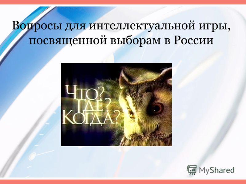 Вопросы для интеллектуальной игры, посвященной выборам в России