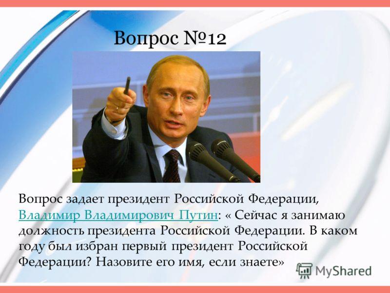 Вопрос 12 Вопрос задает президент Российской Федерации, Владимир Владимирович Путин: « Сейчас я занимаю должность президента Российской Федерации. В каком году был избран первый президент Российской Федерации? Назовите его имя, если знаете» Владимир