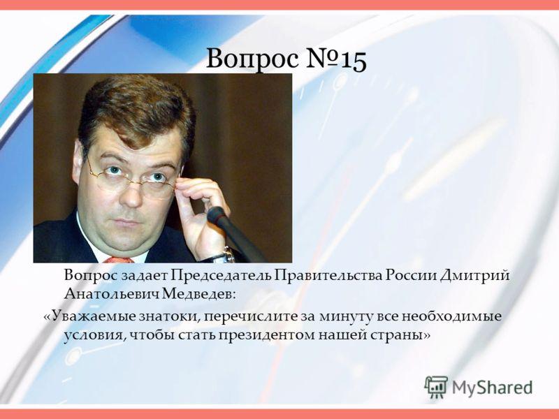 Вопрос 15 Вопрос задает Председатель Правительства России Дмитрий Анатольевич Медведев: «Уважаемые знатоки, перечислите за минуту все необходимые условия, чтобы стать президентом нашей страны»