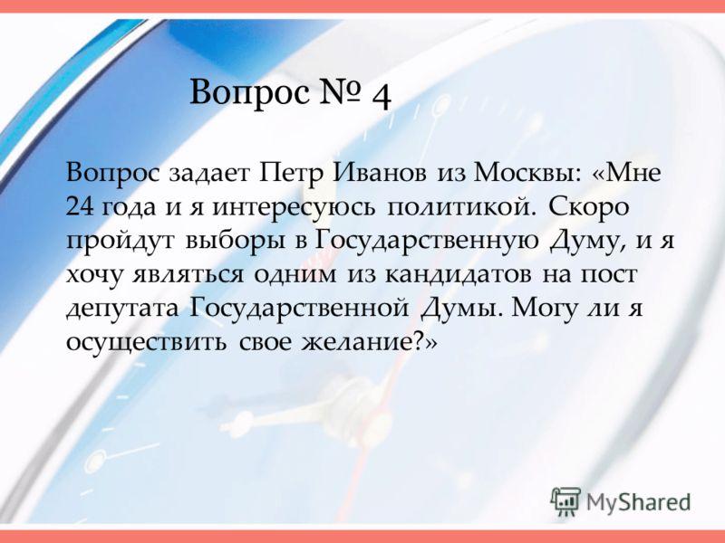 Вопрос 4 Вопрос задает Петр Иванов из Москвы: «Мне 24 года и я интересуюсь политикой. Скоро пройдут выборы в Государственную Думу, и я хочу являться одним из кандидатов на пост депутата Государственной Думы. Могу ли я осуществить свое желание?»