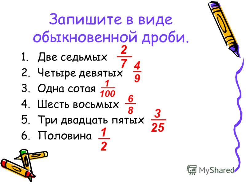 Запишите в виде обыкновенной дроби. 1.Две седьмых 2.Четыре девятых 3.Одна сотая 4.Шесть восьмых 5.Три двадцать пятых 6.Половина