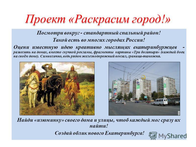 Проект «Раскрасим город!» Посмотри вокруг - стандартный спальный район! Такой есть во многих городах России! Оцени известную идею креативно мыслящих екатеринбуржцев - развесить на домах, вместо скучной рекламы, фрагменты картины «Три богатыря» (кажды