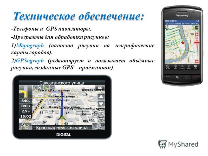 Техническое обеспечение: -Телефоны и GPS навигаторы. -Программы для обработки рисунков: 1)Mapograph (наносит рисунки на географические карты городов). 2)GPSograph (редактирует и показывает объёмные рисунки, созданные GPS – приёмником).