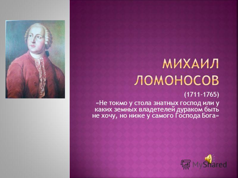 (1711-1765) «Не токмо у стола знатных господ или у каких земных владетелей дураком быть не хочу, но ниже у самого Господа Бога»