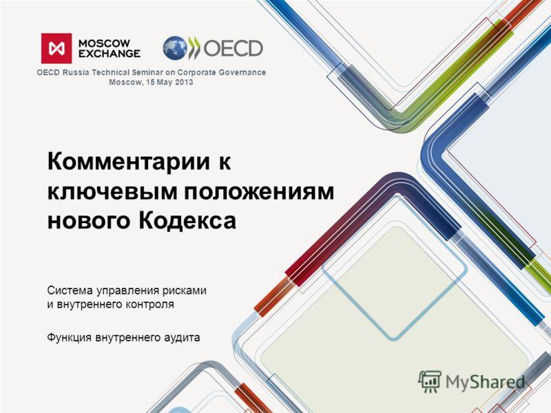 Комментарии к ключевым положениям нового Кодекса Система управления рисками и внутреннего контроля Функция внутреннего аудита OECD Russia Technical Seminar on Corporate Governance Moscow, 15 May 2013