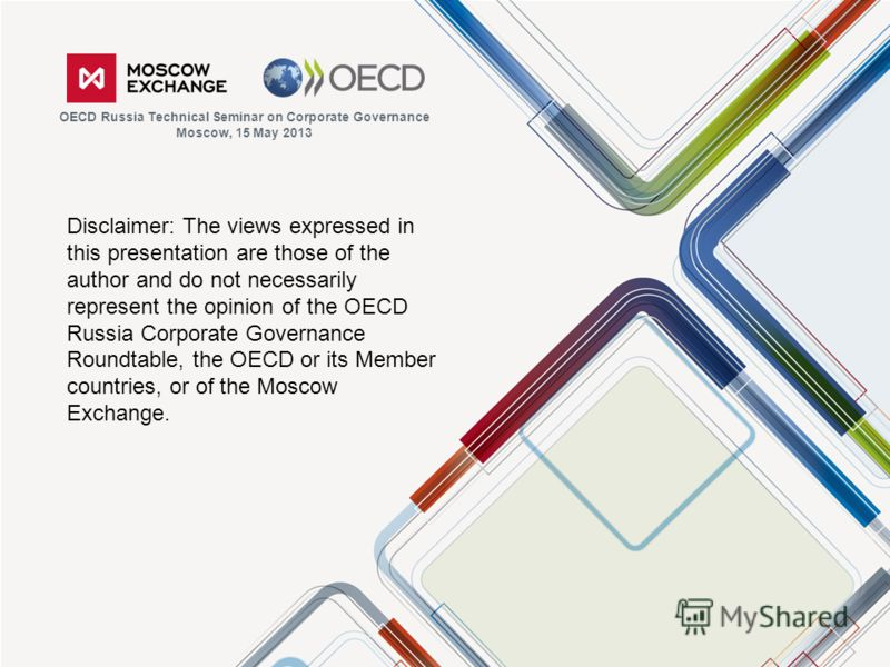 Disclaimer: The views expressed in this presentation are those of the author and do not necessarily represent the opinion of the OECD Russia Corporate Governance Roundtable, the OECD or its Member countries, or of the Moscow Exchange. OECD Russia Tec