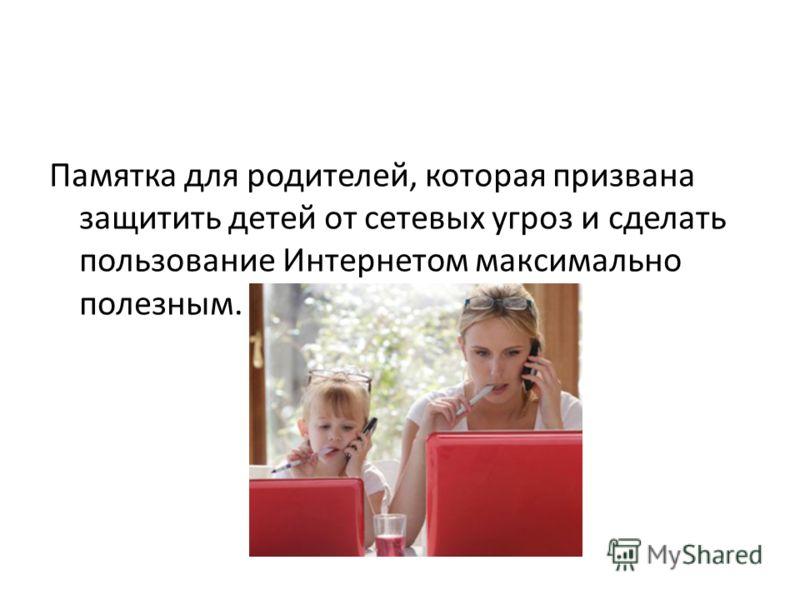 Памятка для родителей, которая призвана защитить детей от сетевых угроз и сделать пользование Интернетом максимально полезным.