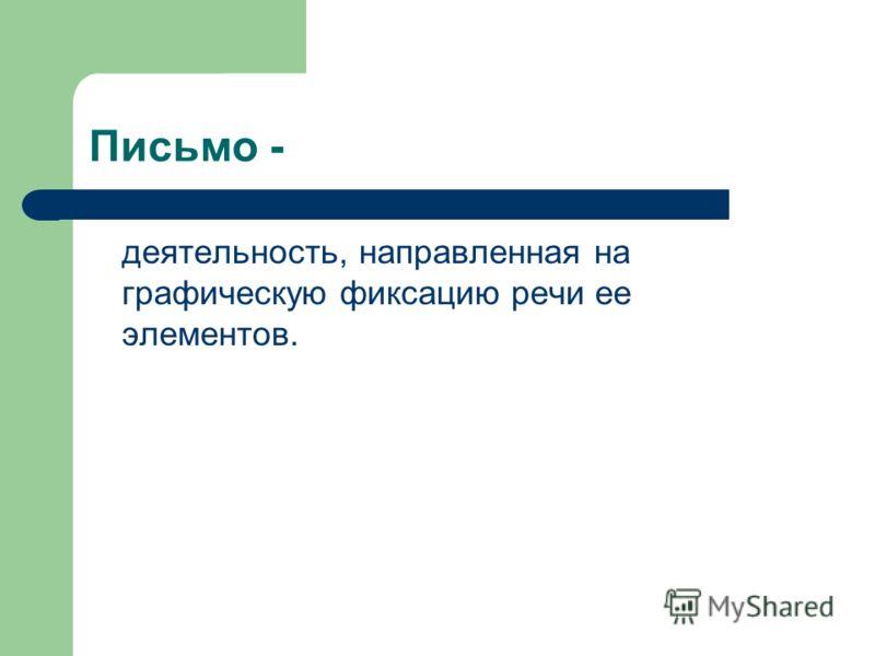 Письмо - деятельность, направленная на графическую фиксацию речи ее элементов.