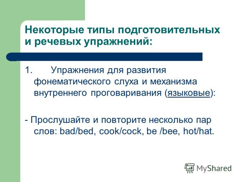 Некоторые типы подготовительных и речевых упражнений: 1. Упражнения для развития фонематического слуха и механизма внутреннего проговаривания (языковые): - Прослушайте и повторите несколько пар слов: bad/bed, cook/cock, be /bee, hot/hat.