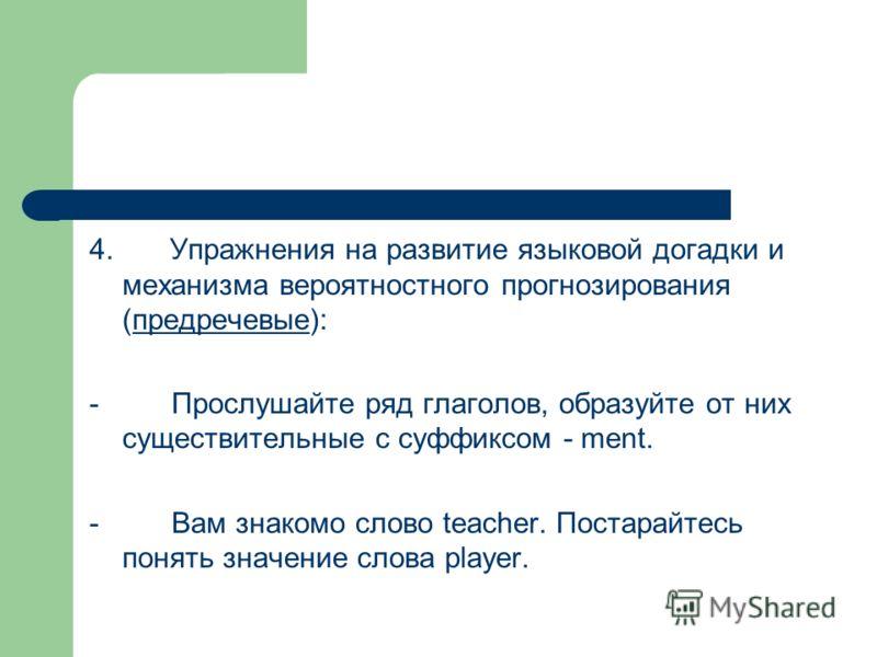 4. Упражнения на развитие языковой догадки и механизма вероятностного прогнозирования (предречевые): - Прослушайте ряд глаголов, образуйте от них существительные с суффиксом - ment. - Вам знакомо слово teacher. Постарайтесь понять значение слова play
