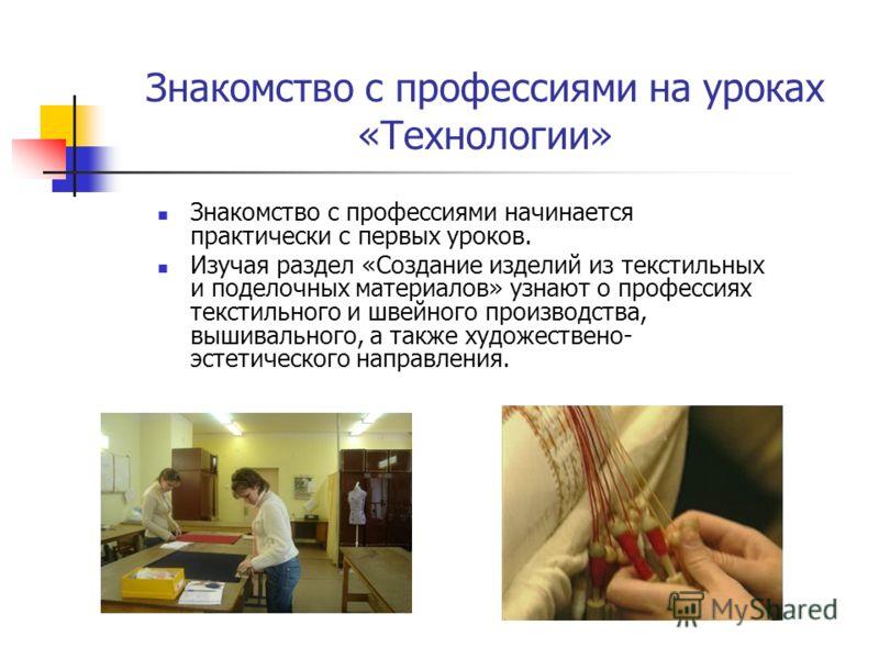 Знакомство с профессиями на уроках «Технологии» Знакомство с профессиями начинается практически с первых уроков. Изучая раздел «Создание изделий из текстильных и поделочных материалов» узнают о профессиях текстильного и швейного производства, вышивал
