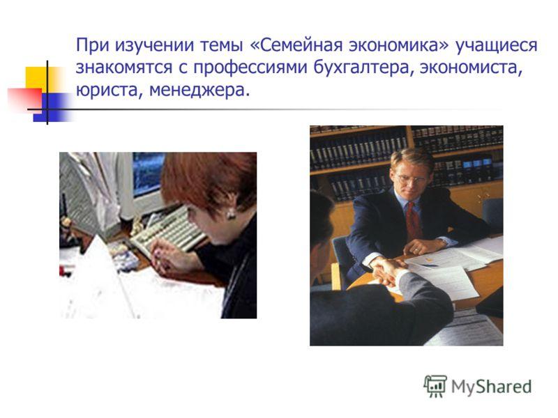 При изучении темы «Семейная экономика» учащиеся знакомятся с профессиями бухгалтера, экономиста, юриста, менеджера.