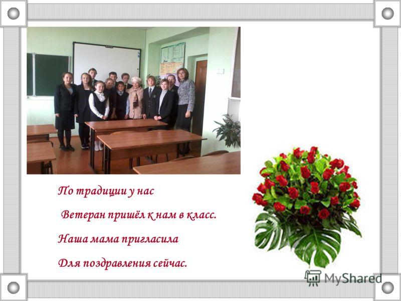 По традиции у нас Ветеран пришёл к нам в класс. Наша мама пригласила Для поздравления сейчас.