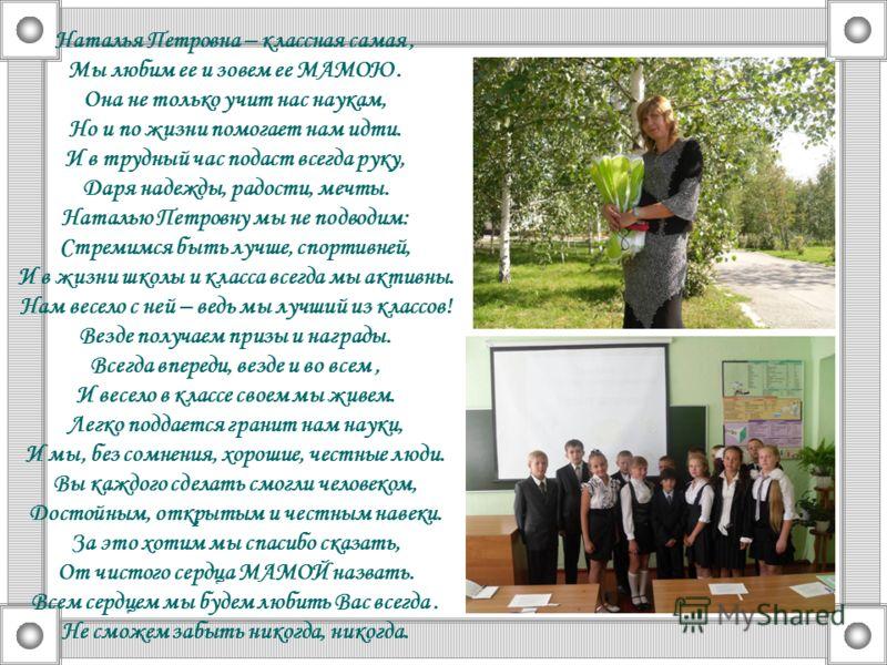 Наталья Петровна – классная самая, Мы любим ее и зовем ее МАМОЮ. Она не только учит нас наукам, Но и по жизни помогает нам идти. И в трудный час подаст всегда руку, Даря надежды, радости, мечты. Наталью Петровну мы не подводим: Стремимся быть лучше,