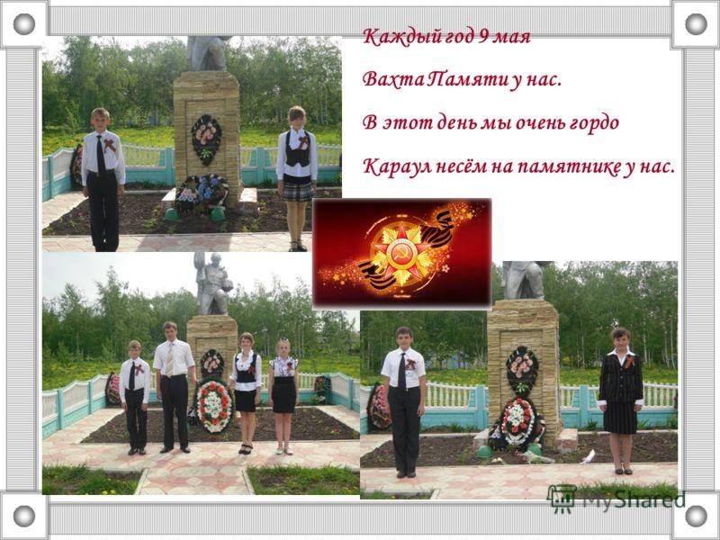 Каждый год 9 мая Вахта Памяти у нас. В этот день мы очень гордо Караул несём на памятнике у нас.