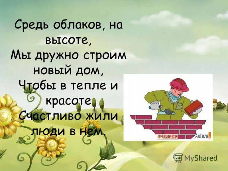 Средь облаков, на высоте, Мы дружно строим новый дом, Чтобы в тепле и красоте Счастливо жили люди в нем.
