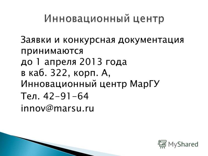 Заявки и конкурсная документация принимаются до 1 апреля 2013 года в каб. 322, корп. А, Инновационный центр МарГУ Тел. 42-91-64 innov@marsu.ru