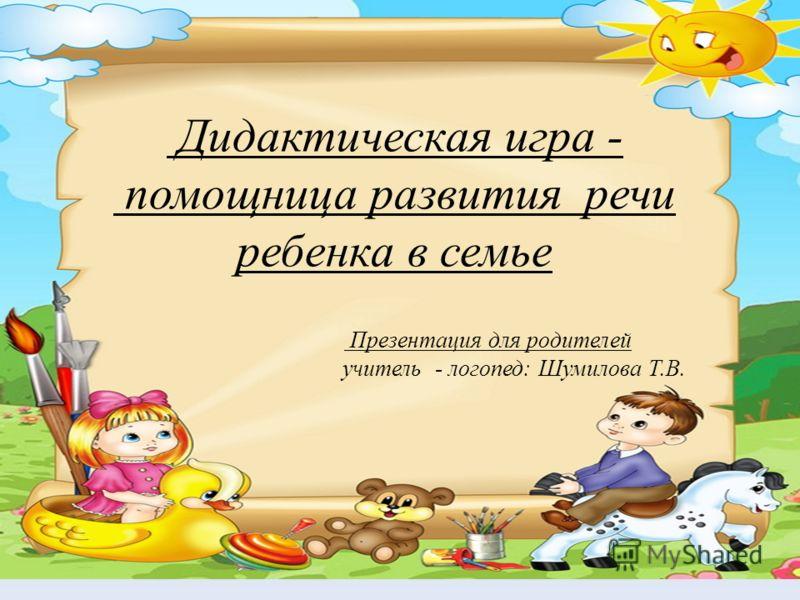 Дидактическая игра - помощница развития речи ребенка в семье Презентация для родителей учитель - логопед: Шумилова Т.В.