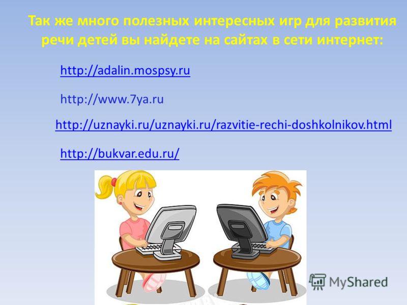 http://adalin.mospsy.ru Так же много полезных интересных игр для развития речи детей вы найдете на сайтах в сети интернет: http://www.7ya.ru http://uznayki.ru/uznayki.ru/razvitie-rechi-doshkolnikov.html http://bukvar.edu.ru/