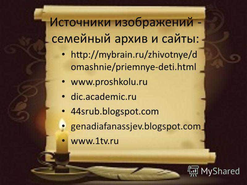 Источники изображений - семейный архив и сайты: http://mybrain.ru/zhivotnye/d omashnie/priemnye-deti.html www.proshkolu.ru dic.academic.ru 44srub.blogspot.com genadiafanassjev.blogspot.com www.1tv.ru