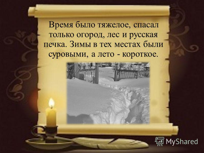 Время было тяжелое, спасал только огород, лес и русская печка. Зимы в тех местах были суровыми, а лето - короткое.