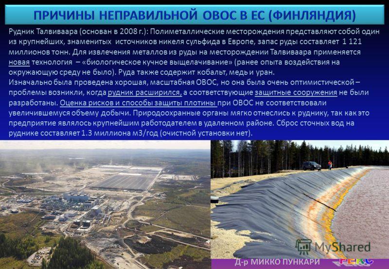 Д-р МИККО ПУНКАРИ Рудник Талвиваара (основан в 2008 г.): Полиметаллические месторождения представляют собой один из крупнейших, знаменитых источников никеля сульфида в Европе, запас руды составляет 1 121 миллионов тонн. Для извлечения металлов из руд