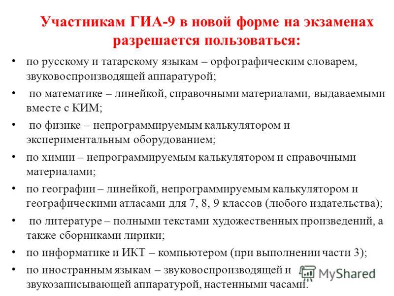 Участникам ГИА-9 в новой форме на экзаменах разрешается пользоваться: по русскому и татарскому языкам – орфографическим словарем, звуковоспроизводящей аппаратурой; по математике – линейкой, справочными материалами, выдаваемыми вместе с КИМ; по физике