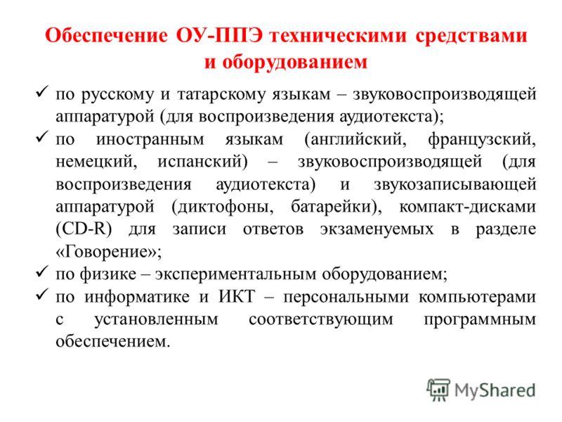 Обеспечение ОУ-ППЭ техническими средствами и оборудованием по русскому и татарскому языкам – звуковоспроизводящей аппаратурой (для воспроизведения аудиотекста); по иностранным языкам (английский, французский, немецкий, испанский) – звуковоспроизводящ