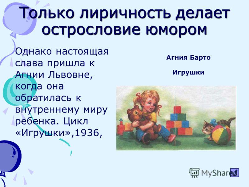 Только лиричность делает острословие юмором Однако настоящая слава пришла к Агнии Львовне, когда она обратилась к внутреннему миру ребенка. Цикл «Игрушки»,1936, Агния Барто Игрушки