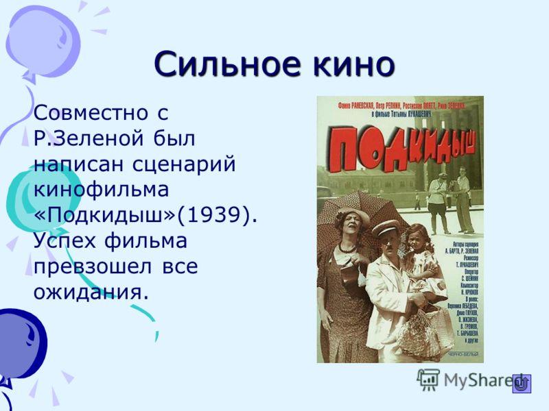 Сильное кино Совместно с Р.Зеленой был написан сценарий кинофильма «Подкидыш»(1939). Успех фильма превзошел все ожидания.