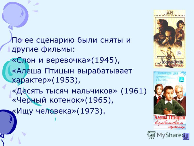 По ее сценарию были сняты и другие фильмы: «Слон и веревочка»(1945), «Алеша Птицын вырабатывает характер»(1953), «Десять тысяч мальчиков» (1961) «Черный котенок»(1965), «Ищу человека»(1973).