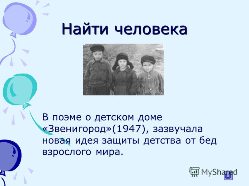Найти человека В поэме о детском доме «Звенигород»(1947), зазвучала новая идея защиты детства от бед взрослого мира.