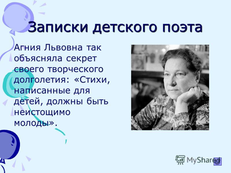 Записки детского поэта Агния Львовна так объясняла секрет своего творческого долголетия: «Стихи, написанные для детей, должны быть неистощимо молоды».